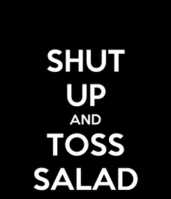 Poster: SHUT UP AND TOSS SALAD
