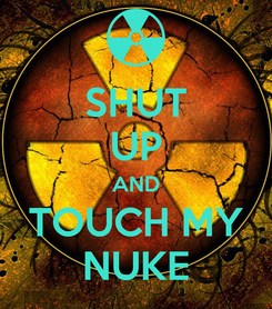 Poster: SHUT UP AND TOUCH MY NUKE