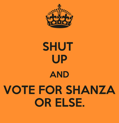 Poster: SHUT  UP AND VOTE FOR SHANZA OR ELSE.