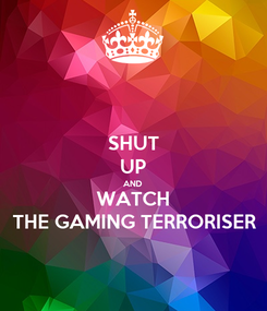 Poster: SHUT UP AND WATCH THE GAMING TERRORISER
