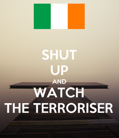 Poster: SHUT UP AND WATCH THE TERRORISER