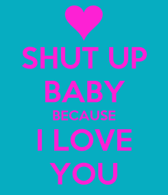 Poster: SHUT UP BABY BECAUSE I LOVE YOU