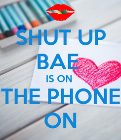 Poster: SHUT UP BAE  IS ON  THE PHONE ON