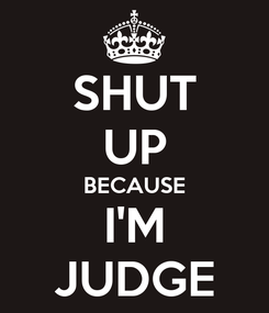 Poster: SHUT UP BECAUSE I'M JUDGE