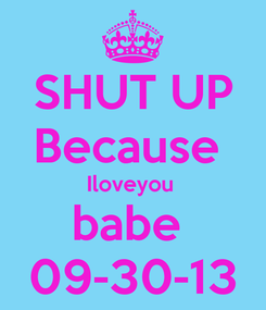 Poster: SHUT UP Because  Iloveyou  babe  09-30-13