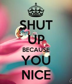 Poster: SHUT UP BECAUSE YOU NICE