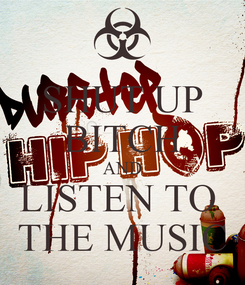 Poster: SHUT UP BITCH AND LISTEN TO  THE MUSIC