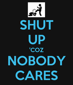 Poster: SHUT UP 'COZ NOBODY CARES