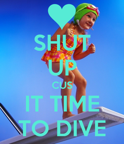 Poster: SHUT UP CUS IT TIME TO DIVE
