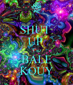 Poster: SHUT  UP  'Cuz BALE KOUY