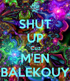 Poster: SHUT UP 'Cuz M'EN BALEKOUY