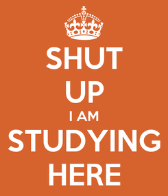 Poster: SHUT UP I AM STUDYING HERE