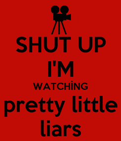 Poster: SHUT UP I'M WATCHİNG pretty little liars