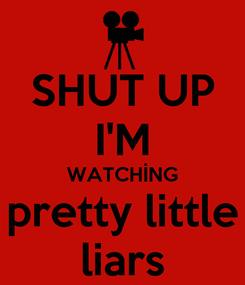 Poster: SHUT UP I'M WATCHİNG pretty little liars