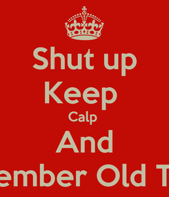 Poster: Shut up Keep  Calp  And Remember Old Times