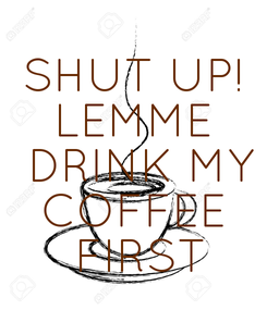 Poster: SHUT UP! LEMME  DRINK MY COFFEE  FIRST
