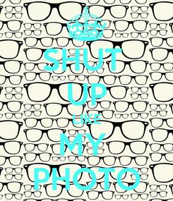 Poster: SHUT  UP LIKE MY  PHOTO