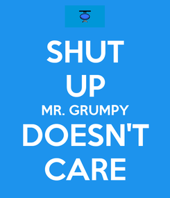 Poster: SHUT UP MR. GRUMPY DOESN'T CARE