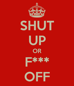 Poster: SHUT UP OR F*** OFF