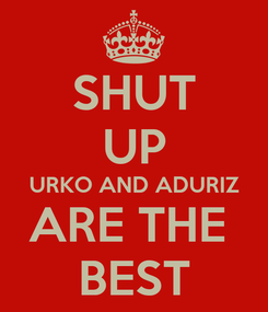 Poster: SHUT UP URKO AND ADURIZ ARE THE  BEST