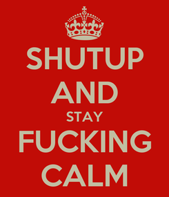 Poster: SHUTUP AND STAY FUCKING CALM