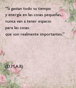 """Poster: """"Si gastan todo su tiempo y energía en las cosas pequeñas, nunca van a tener espacio para las cosas  que son realmente importantes.""""     (D.M.A.R)"""