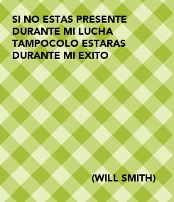 Poster: SI NO ESTAS PRESENTE DURANTE MI LUCHA  TAMPOCOLO ESTARAS  DURANTE MI EXITO