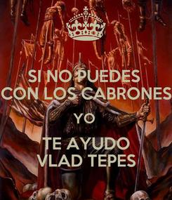 Poster: SI NO PUEDES  CON LOS CABRONES YO  TE AYUDO VLAD TEPES