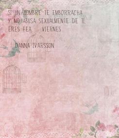 Poster: Si un hombre te emborracha  y no abusa sexualmente de ti,  eres Fea. #viernes  (Danna Ivarsson)