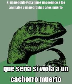 Poster: si un pedofilo viola niños un zoofilico a los animales y un necrofilico a los muerto que seria si viola a un cachorro muerto