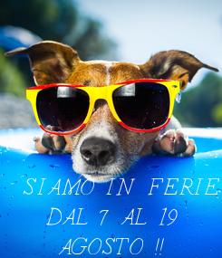 Poster: SIAMO IN FERIE   DAL 7 AL 19    AGOSTO !!