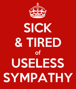 Poster: SICK & TIRED of USELESS SYMPATHY