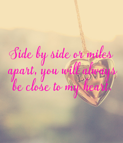 Poster: Side by side or miles  apart, you will always  be close to my heart.