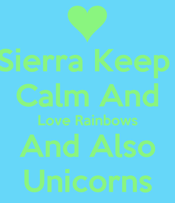 Poster: Sierra Keep  Calm And Love Rainbows And Also Unicorns