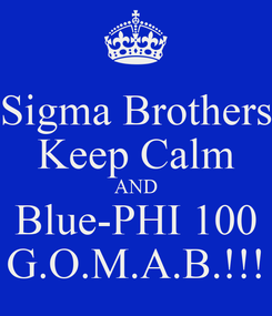 Poster: Sigma Brothers Keep Calm AND Blue-PHI 100 G.O.M.A.B.!!!