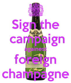 Poster: Sign the  campaign againest foreign champagne
