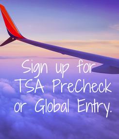 Poster: Sign up for  TSA PreCheck  or Global Entry.