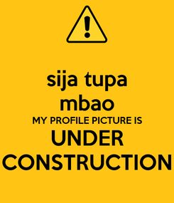 Poster: sija tupa mbao MY PROFILE PICTURE IS UNDER CONSTRUCTION
