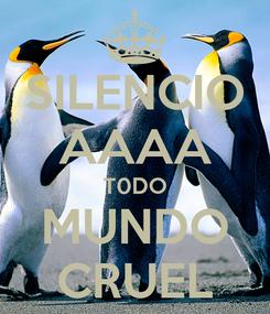 Poster: SILENCIO AAAA T0DO MUNDO CRUEL