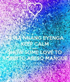 Poster: SILVIA NNANG EYENGA KEEP CALM AND  SHOW SOME LOVE TO ROBERTO ABESO MANGUE