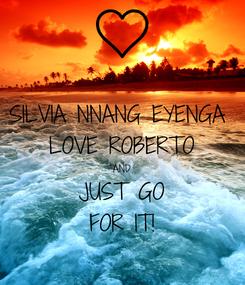 Poster: SILVIA NNANG EYENGA  LOVE ROBERTO AND JUST GO FOR IT!