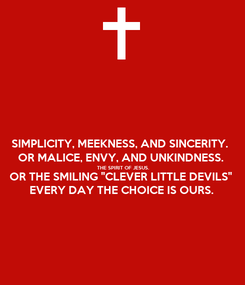 """Poster: SIMPLICITY, MEEKNESS, AND SINCERITY. OR MALICE, ENVY, AND UNKINDNESS. THE SPIRIT OF JESUS. OR THE SMILING """"CLEVER LITTLE DEVILS"""" EVERY DAY THE CHOICE IS OURS."""
