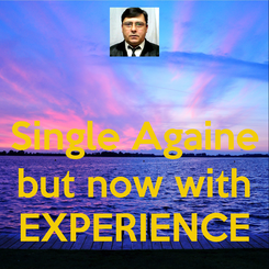 Poster:  Single Againe  but now with EXPERIENCE