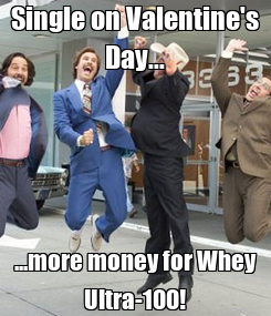 Poster: Single on Valentine's Day... ...more money for Whey Ultra-100!