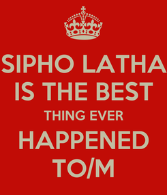 Poster: SIPHO LATHA IS THE BEST THING EVER HAPPENED TO/M