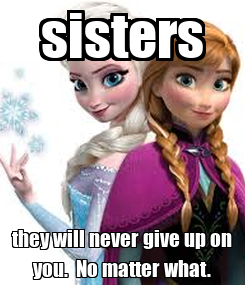 Poster: sisters they will never give up on you.  No matter what.