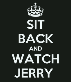 Poster: SIT BACK AND WATCH JERRY