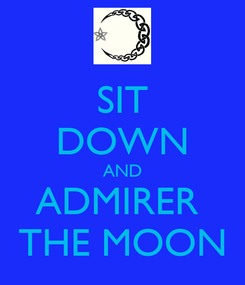 Poster: SIT DOWN AND ADMIRER  THE MOON
