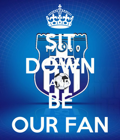 Poster: SIT DOWN AND BE OUR FAN