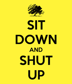 Poster: SIT DOWN AND SHUT UP